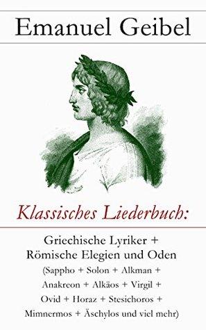 Klassisches Liederbuch: Griechische Lyriker + Römische Elegien und Oden (Sappho + Solon + Alkman + Anakreon + Alkäos + Virgil + Ovid + Horaz + Stesichoros ...
