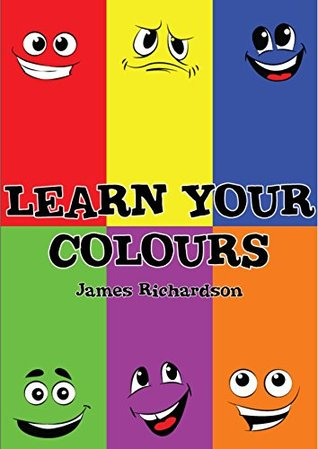 Children's Book - Learn Your Colours (A Fun Illustrated Children's Picture Book): A Fun Illustrated Children's Picture Book To Help Your Child Learn Colours