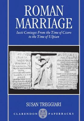 Roman Marriage: Iusti Coniuges from the Time of Cicero to the Time of Ulpian