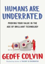 Humans Are Underrated: Proving Your Value in the Age of Brilliant Technology Book by Geoff Colvin
