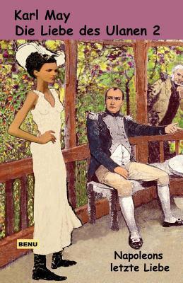 Die Liebe Des Ulanen 2 Napoleons Letzte Liebe: Abenteuerroman