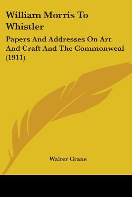 William Morris to Whistler: Papers and Addresses on Art and Craft and the Commonweal (1911)