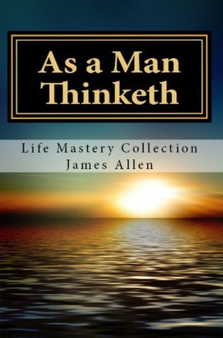 As a Man Thinketh: Life Mastery Collection: James Allen's Most Celebrated and Influential Works on Personal Success and Development