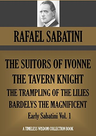 THE SUITORS OF IVONNE; THE TAVERN KNIGHT; THE TRAMPLING OF THE LILIES; BARDELYS THE MAGNIFICENT (Early Sabatini, Vol. 1) (Timeless Wisdom Collection Book 1921)