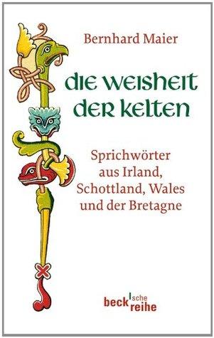 Die Weisheit der Kelten: Sprichwörter aus Irland, Schottland, Wales und der Bretagne