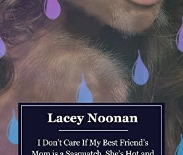 I Dont Care If My Best Friends Mom Is A Sasquatch Shes Hot And Im Taking A Shower With Her By Lacey Noonan