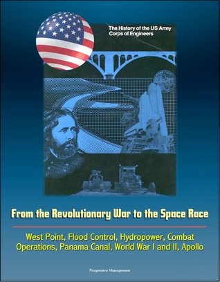 The History of the U.S. Army Corps of Engineers: From the Revolutionary War to the Space Race, West Point, Flood Control, Hydropower, Combat Operations, Panama Canal, World War I and II, Apollo