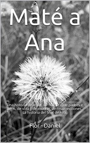 Maté a Ana: Una historia de amor, de hambre, de padres e hijos, de vida y de muerte, de resurrecciones. La historia del final de Ana.