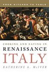 Cooking and Eating in Renaissance Italy by Katherine A. McIver