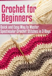 Crochet for Beginners: Quick and Easy Way to Master Spectacular Crochet Stitches in 3 Days (Crochet Patterns Book 1) Book Pdf