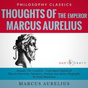 Thoughts of the Emperor Marcus Aurelius Antoninus - The Complete Work Plus an Overview, Summary, Analysis and Author Biography