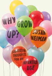 Why Grow Up?: Subversive Thoughts for an Infantile Age Book Pdf