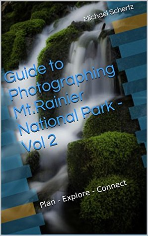 Guide to Photographing Mt.Rainier National Park - Vol 2: Plan - Explore - Connect (Mt. Rainier Photography Guide Series)