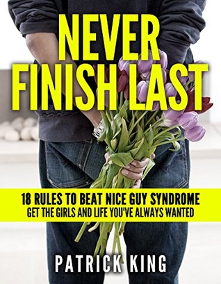 Never Finish Last: 18 Rules to Beat Nice Guy Syndrome - Get the Girls and Life You've Always Wanted