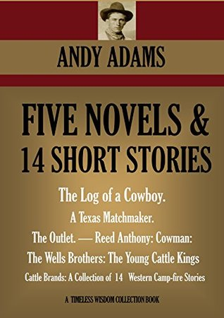 5 NOVELS & 14 SHORT STORIES.The Log of a Cowboy, A Texas Matchmaker, The Outlet, Reed Anthony-Cowman, The Wells Brothers:The Young Cattle Kings, Cattle ... Camp Stories