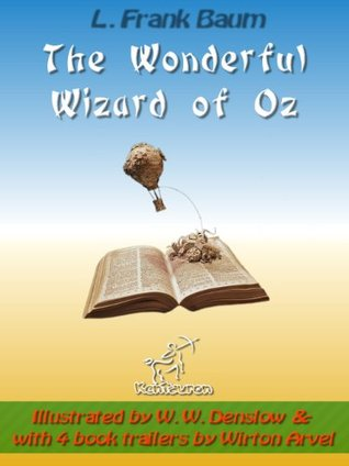 The Wonderful Wizard of Oz: New Illustrated Edition with Original Drawings by W.W. Denslow, & with 4 Book Trailers by Wirton Arvel