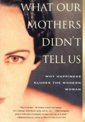 What Our Mothers Didn't Tell Us: Why Happiness Eludes the Modern Woman Pdf Book