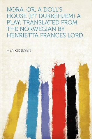 Nora, Or, a Doll's House (Et Dukkehjem) a Play. Translated from the Norwegian by Henrietta Frances Lord