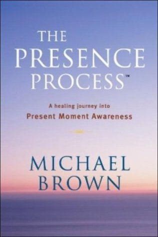 The Presence Process: A Healing Journey Into Present Moment Awareness