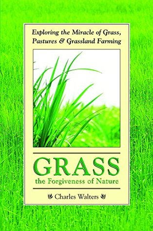 Grass, the Forgiveness of Nature: Exploring the Miracle of Grass, Pastures & Grassland Farming