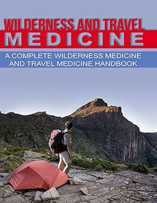 Wilderness and Travel Medicine: A Complete Wilderness Medicine and Travel Medicine Handbook (Escape, Evasion and Survival 1)