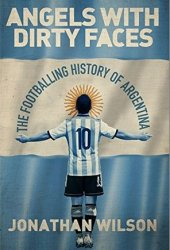 Angels With Dirty Faces: The Footballing History of Argentina Book