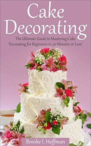 Cake Decorating: The Ultimate Guide to Mastering Cake Decorating for Beginners in 30 Minutes or Less!