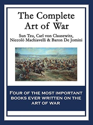 The Complete Art of War: The Art of War by Sun Tzu; On War by Carl von Clausewitz; The Art of War by Niccolò Machiavelli; The Art of War by Baron de Jomini