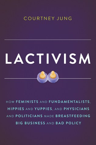 Lactivism: How Feminists and Fundamentalists, Hippies and Yuppies, and Physicians and Politicians Made Breastfeeding Big Business and Bad Policy Book Pdf ePub