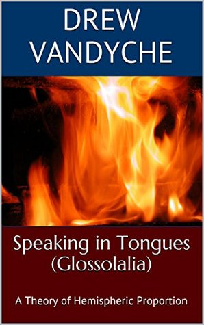 Speaking in Tongues (Glossolalia): A Theory of Hemispheric Proportion