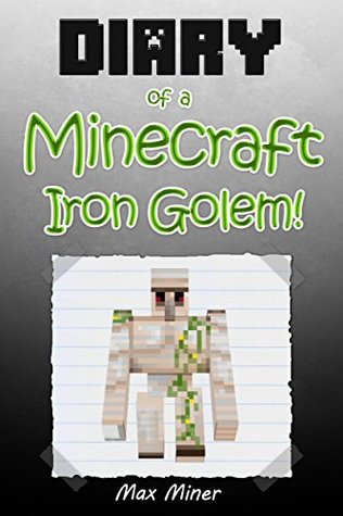 Diary of a Minecraft Iron Golem! (Book 1): (An Unofficial Minecraft Book) (Minecraft Adventure Story Series, Minecraft Books For Kids) (Diary of a Minecraft Max)