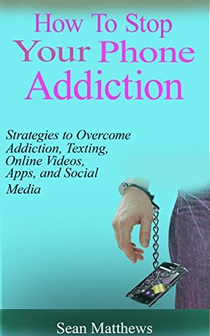 How To Stop Your Phone Addiction: Strategies to Overcome Smartphone Addiction, Texting, Online Videos, Apps, and Social Media