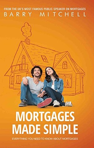MORTGAGES MADE SIMPLE: EVERYTHING YOU NEED TO KNOW ABOUT MORTGAGES