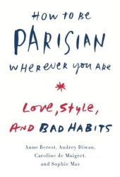 How to Be Parisian Wherever You Are: Love, Style, and Bad Habits Book Pdf