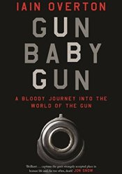 Gun Baby Gun: A Bloody Journey into the World of the Gun Pdf Book