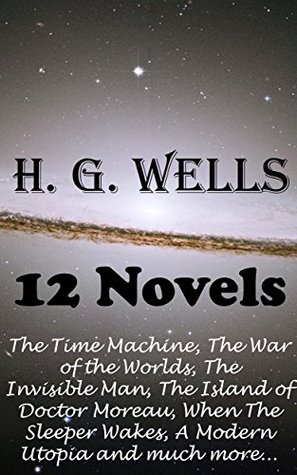 H. G. Wells: 12 Novels - The Time Machine, The War of the Worlds, The Invisible Man, The Island of Doctor Moreau, When The Sleeper Wakes, A Modern Utopia and much more…