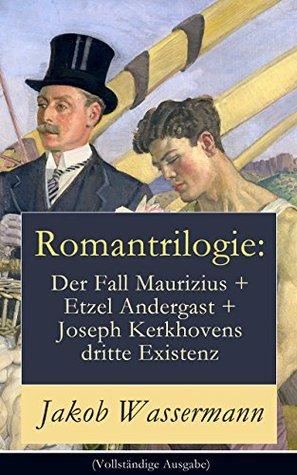 Romantrilogie: Der Fall Maurizius + Etzel Andergast + Joseph Kerkhovens dritte Existenz (Vollständige Ausgabe): Geschichte eines Justizirrtums und Familienkonflikte