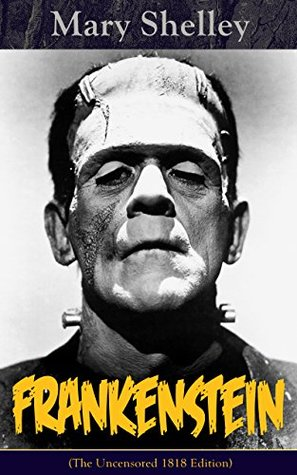 Frankenstein (The Uncensored 1818 Edition) : A Gothic Classic - considered to be one of the earliest examples of Science Fiction
