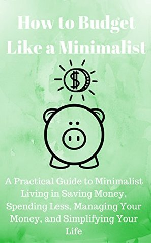 How to Budget Like a Minimalist: A Practical Guide to Minimalist Living in Saving Money, Spending Less, Managing Your Money, and Simplifying Your Life