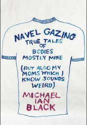 Navel Gazing: True Tales of Bodies, Mostly Mine (But Also My Mom's, Which I Know Sounds Weird) Pdf Book