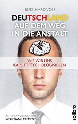 Deutschland auf dem Weg in die Anstalt: Wie wir uns kaputtpsychologisieren. Mit einem Vorwort von Wolfgang Clement (Klarschiff 6)