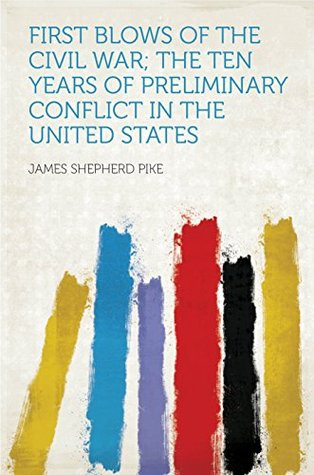 First Blows of the Civil War; the Ten Years of Preliminary Conflict in the United States