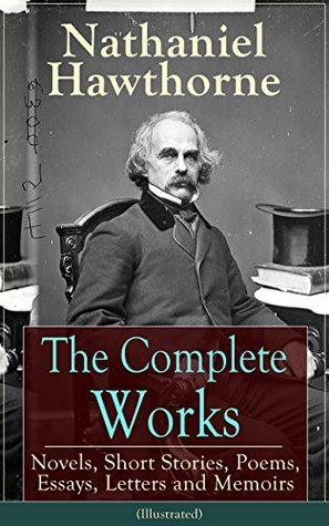 The Complete Works of Nathaniel Hawthorne: Novels, Short Stories, Poems, Essays, Letters and Memoirs