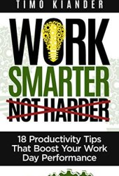 Work Smarter Not Harder: 18 Productivity Tips That Boost Your Work Day Performance Book Pdf