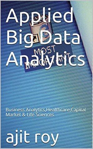 Applied Big Data Analytics: Business Analytics,Healthcare,Capital Market & Life Sciences (Bigdata Book 1)