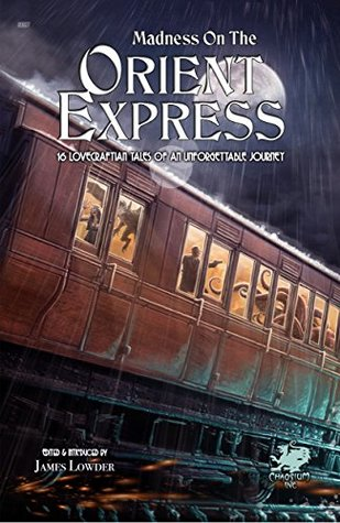 Madness on the Orient Express: 16 Lovecraftian Tales of an Unforgettable Journey