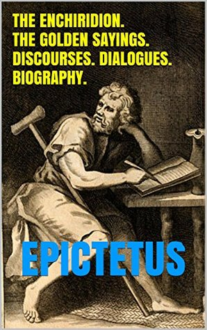 The Enchiridion. The Golden Sayings. Discourses. Dialogues. Biography.