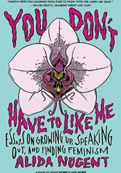 You Don't Have to Like Me: Essays on Growing Up, Speaking Out, and Finding Feminism Pdf Book