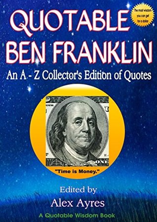 The Wit and Wisdom of Ben Franklin: An A - Z Lexicon of Quotations by Benjamin Franklin (Quotable Wisdom Books)