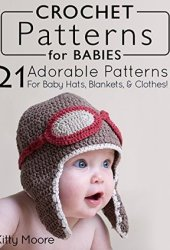 Crochet Patterns For Babies (2nd Edition): 41 Adorable Patterns For Baby Hats, Blankets, & Clothes! Book Pdf